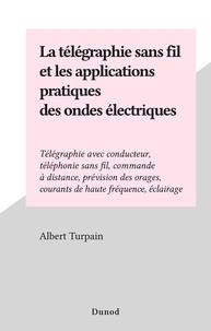 Albert Turpain - La télégraphie sans fil et les applications pratiques des ondes électriques - Télégraphie avec conducteur, téléphonie sans fil, commande à distance, prévision des orages, courants de haute fréquence, éclairage.