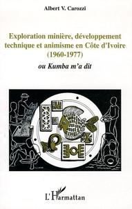 Albert V Carozzi - Exploration minière, développement technique et animisme en Côte d'Ivoire (1960-1977) - Ou Kumba m'a dit.