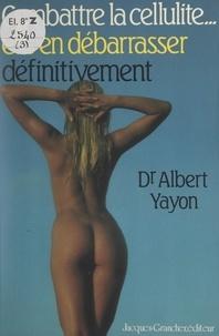 Albert Yayon - Combattre la cellulite... et s'en débarrasser définitivement.