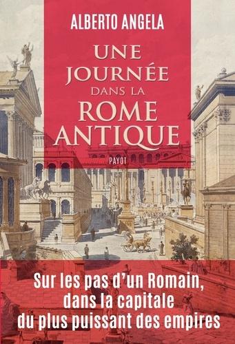Une journée dans la Rome antique. Sur les pas d'un romain, dans la capitale du plus puissant des empires
