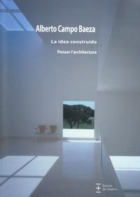 Alberto Campo Baeza - La idea construida - Penser l'architecture.