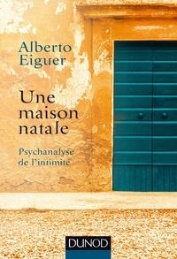 Alberto Eiguer - Une maison natale - Psychanalyse de l'intimité.