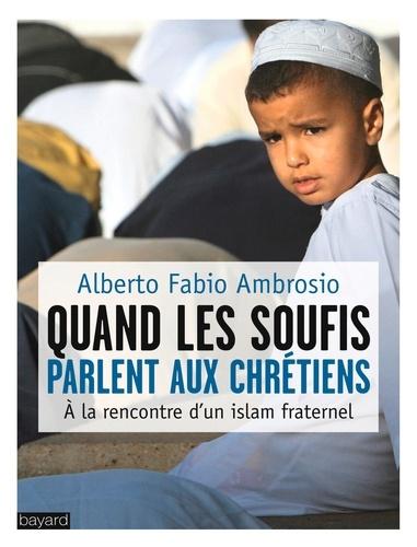 Alberto Fabio Ambrosio - Quand les soufis parlent aux chrétiens - A la rencontre d'un islam fraternel.