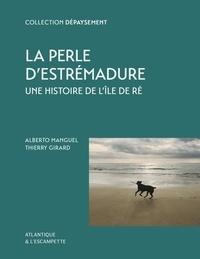 Alberto Manguel et Thierry Girard - La Perle d'Estrémadure - Une histoire de l'île de Ré - Antioche.