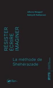 Alberto Manguel et Bahiyyih Nakhjavani - Résister, écrire, imaginer - La méthode de Schéhérazade.