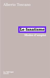Alberto Toscano - Le fanatisme - Modes d'emploi.