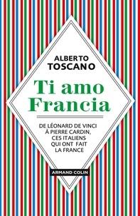 Alberto Toscano - Ti amo Francia - De Léonard de Vinci à Pierre Cardin, ces Italiens qui ont fait la France.