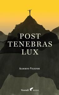 Alberto Vezendi - Post Tenebras Lux.