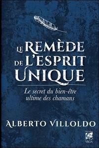 Alberto Villoldo - Le remède de l'esprit unique - Le secret du bien-être ultime des chamans.