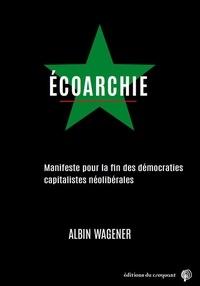 Albin Wagener - Ecoarchie - Manifeste pour la fin des démocraties capitalistes néolibérales.