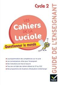 Albine Courdent et Jérôme Blondel - Questionner le monde Cycle 2 Les cahiers de la Luciole - Guide de l'enseignant.
