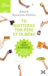 Albine Novarino-Pothier - Tu quitteras ton père et ta mère - Les 100 trucs et astuces de base pour survivre tout seul.