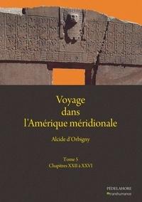 Alcide D'Orbigny - Voyage dans l'Amérique méridionale - Tome 5, Chapitres XXVI à XXVI.