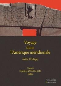 Alcide D'Orbigny - Voyage dans l'Amérique méridionale - Tome 8, Chapitres XXXVIII à XLIII ; Index général.