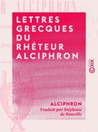 Alciphron et Stéphane de Rouville - Lettres grecques du rhéteur Alciphron.