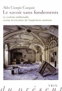 Aldo Giorgio Gargani - Le savoir sans fondements - La conduite intellectuelle comme structuration de l'expérience commune.