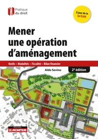 Aldo Sevino - Mener une opération d'aménagement - 2e éd - Outils - Modalités - Fiscalité - Bilan financier.