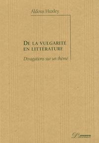 Aldous Huxley - De la vulgarité en littérature - Divagations sur un thème.