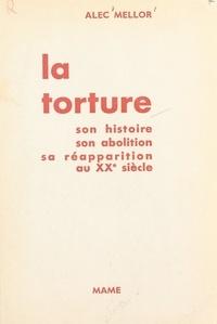 Alec Mellor et Michel Riquet - La torture - Son histoire, son abolition, sa réapparition au XXe siècle.