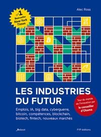 Alec Ross - Les industries du futur - Emplois, IA, big data, cyberguerre, bitcoin, compétences, blockchain, biotech, fintech, nouveaux marchés.