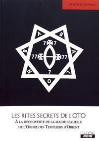 Aleister Crowley - Les rites secrets de l'OTO - A la découverte de la magie sexuelle de l'Ordre des Templiers d'Orient.