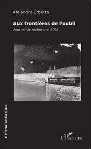Alejandro Erbetta - Aux frontières de l'oubli - Journal de recherche, 2015.
