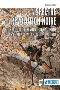 Le spectre de la révolution noire- L'impact de la révolution haïtienne dans le monde atlantique, 1790-1886 - Alejandro Gomez | Showmesound.org