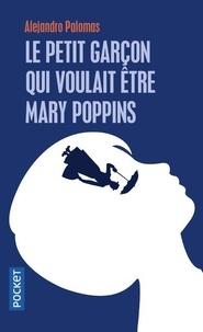 Alejandro Palomas - Le petit garçon qui voulait être Mary Poppins.