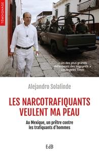 Alejandro Solalinde - Les narcotrafiquants veulent ma peau - Au Mexique, un prêtre contre les trafiquants d'hommes.