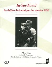 Aleks Sierz - In-Yer-Face! - Le théâtre britannique des années 1990.