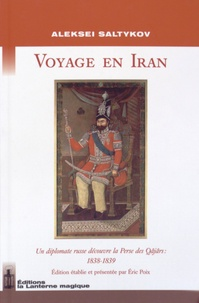 Aleksei Saltykov - Voyage en Iran - Un diplomate russe découvre la Perse des Qâjârs : 1838-1839.
