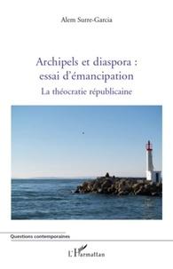 Alem Surre-Garcia - Archipels et diaspora : essai d'émancipation - La théocratie républicaine Tome 2.