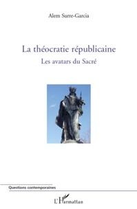 Alem Surre-Garcia - La théocratie républicaine - Les avatars du sacré, tome 1.