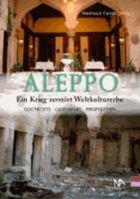 Aleppo - Ein Krieg zerstört Weltkulturerbe Geschichte, Gegenwart, Perspektiven.