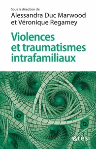 Alessandra Duc Marwood et Véronique Regamey - Violences et traumatismes intrafamiliaux - Comment cheminer entre rigueur et créativité ?.