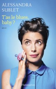 Alessandra Sublet - T'as le blues, baby ? - A l'usage de toutes celles qui, comme moi, n'ont pas été prévenues....