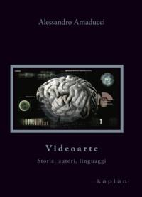 Alessandro Amaducci - Videoarte - Storia, autori, linguaggi.