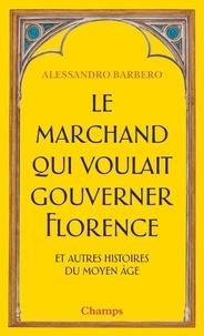 Alessandro Barbero - Le marchand qui voulait gouverner Florence et autres histoires du Moyen Age.