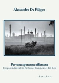 Alessandro de Filippo - Per una speranza affamata - Il sogno industriale in Sicilia nei documentari dell'Eni.