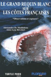 Alessandro De Maddalena et Anne-Lyse Révelart - Le grand requin blanc sur les côtes françaises - Observations et captures.