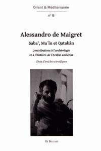 Alessandro de Maigret - Saba', Ma'în et Qatabân - Contributions à l'archéologie et à l'histoire de l'Arabie ancienne : choix d'articles scientifiques.