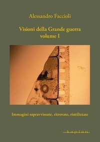 Alessandro Faccioli - Visioni della Grande guerra Volume I - Immagini sopravvissute, ritrovate, riutilizzate.