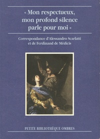"""Alessandro Scarlatti et Ferdinand De Médicis - """"Mon respectueux, mon profond silence parle pour moi"""" - Correspondance d'Alessandro Scarlatti et de Ferdinand de Médicis."""