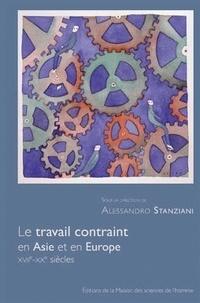 Alessandro Stanziani - Le travail contraint en Asie et en Europe - XVII-XXe siècles.