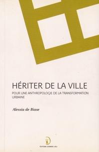 Alessia De Biase - Hériter de la ville - Pour une anthropologie de la transformation urbaine.