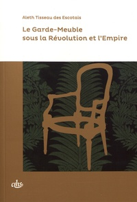 Aleth Tisseau des Escotais - Le garde-meuble sous la Révolution et l'Empire.