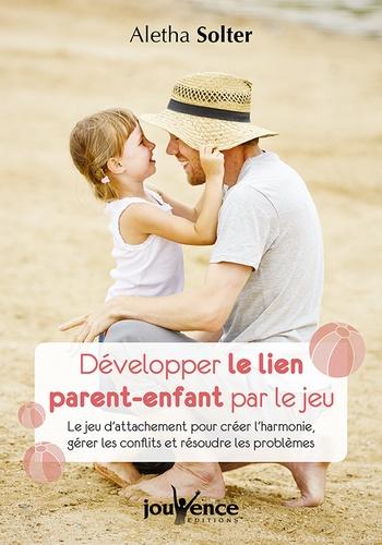 Développer le lien parent-enfant par le jeu. Le jeu d'attachement pour créer l'harmonie, gérer les conflits et résoudre les problèmes