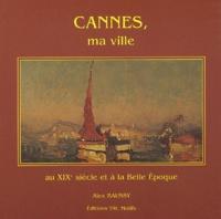 Alex Baussy - Cannes, ma ville au XIXème siècle et à la Belle Epoque.