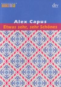 Alex Capus - Etwas Sehr, Sehr Schönes - Sommeridyll 1 ; Der weisse Tennisball ; Wer zum Teufel ist Ramon? ; Roxy.