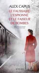 Alex Capus - Le faussaire, l'espionne et le faiseur de bombes.